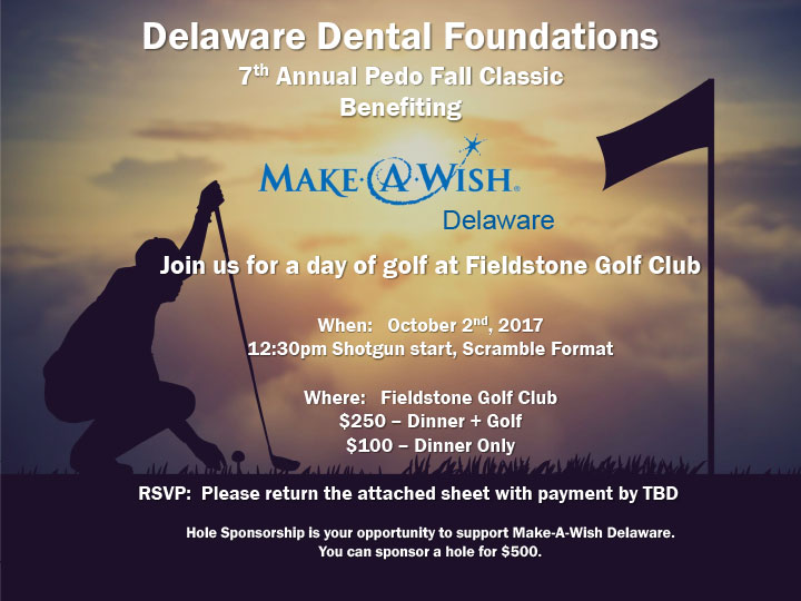 Delaware Dental Foundations 7 th Annual Pedo Fall Classic Benefiting Join us for a day of golf at Fieldstone Golf Club When: October 2nd, 2017 12:30pm Shotgun start, Scramble Format Where: Fieldstone Golf Club $250 – Dinner + Golf $100 – Dinner Only RSVP: Please return the attached sheet with payment by TBD Hole Sponsorship is your opportunity to support Make-A-Wish Delaware. You can sponsor a hole for $500.